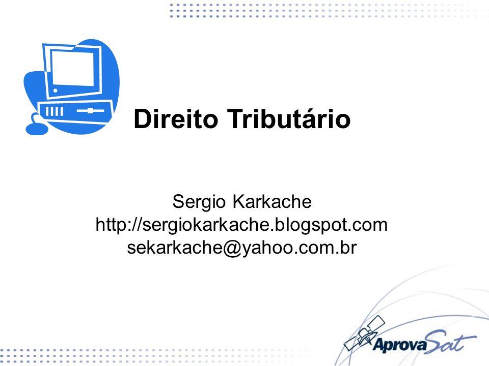 Direito Tributário Sergio Karkache http://sergiokarkache.blogspot.com sekarkache@yahoo.com.br