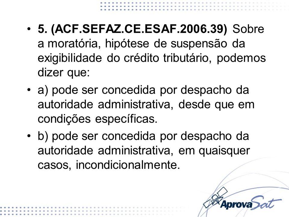 5. (ACF.SEFAZ.CE.ESAF.2006.39) Sobre a moratória, hipótese de suspensão da exigibilidade do crédito tributário, podemos dizer que: a) pode ser concedi