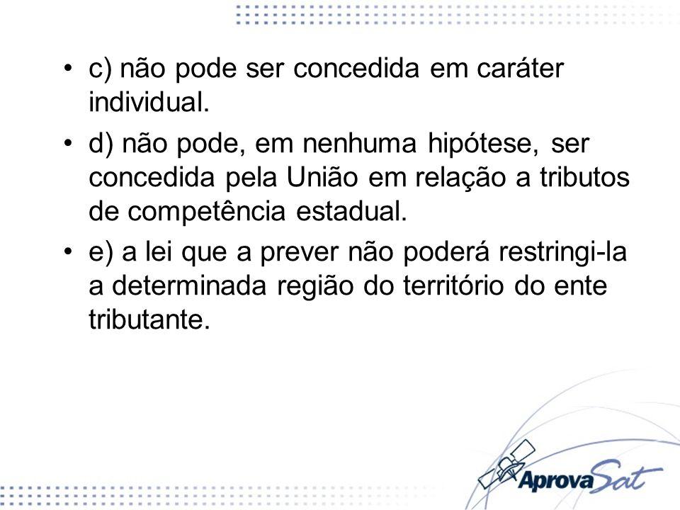 c) não pode ser concedida em caráter individual. d) não pode, em nenhuma hipótese, ser concedida pela União em relação a tributos de competência estad