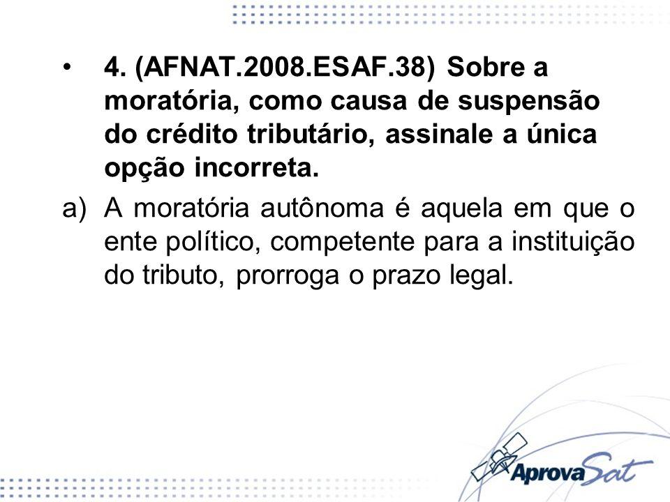4. (AFNAT.2008.ESAF.38) Sobre a moratória, como causa de suspensão do crédito tributário, assinale a única opção incorreta. a)A moratória autônoma é a
