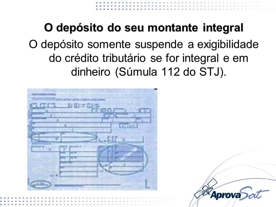 O depósito do seu montante integral O depósito somente suspende a exigibilidade do crédito tributário se for integral e em dinheiro (Súmula 112 do STJ