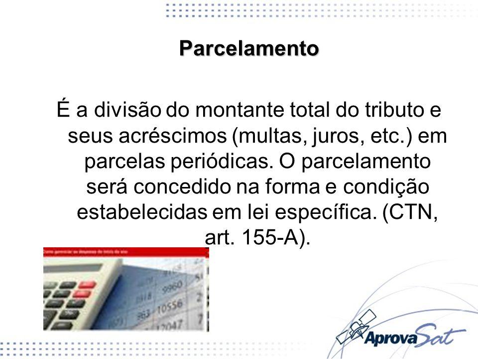 Parcelamento É a divisão do montante total do tributo e seus acréscimos (multas, juros, etc.) em parcelas periódicas. O parcelamento será concedido na