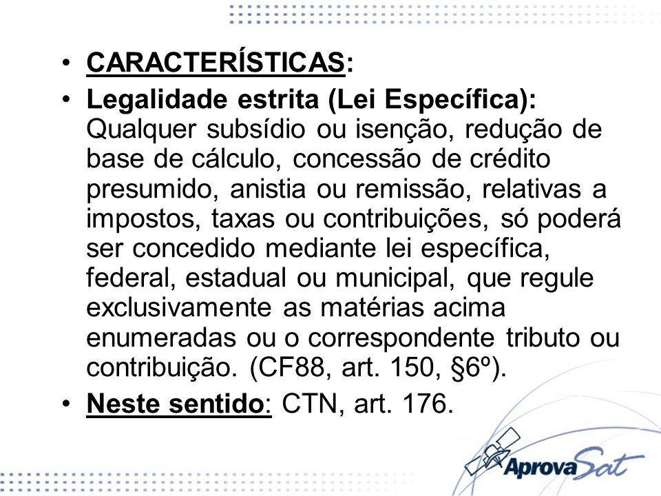 CARACTERÍSTICAS: Legalidade estrita (Lei Específica): Qualquer subsídio ou isenção, redução de base de cálculo, concessão de crédito presumido, anisti