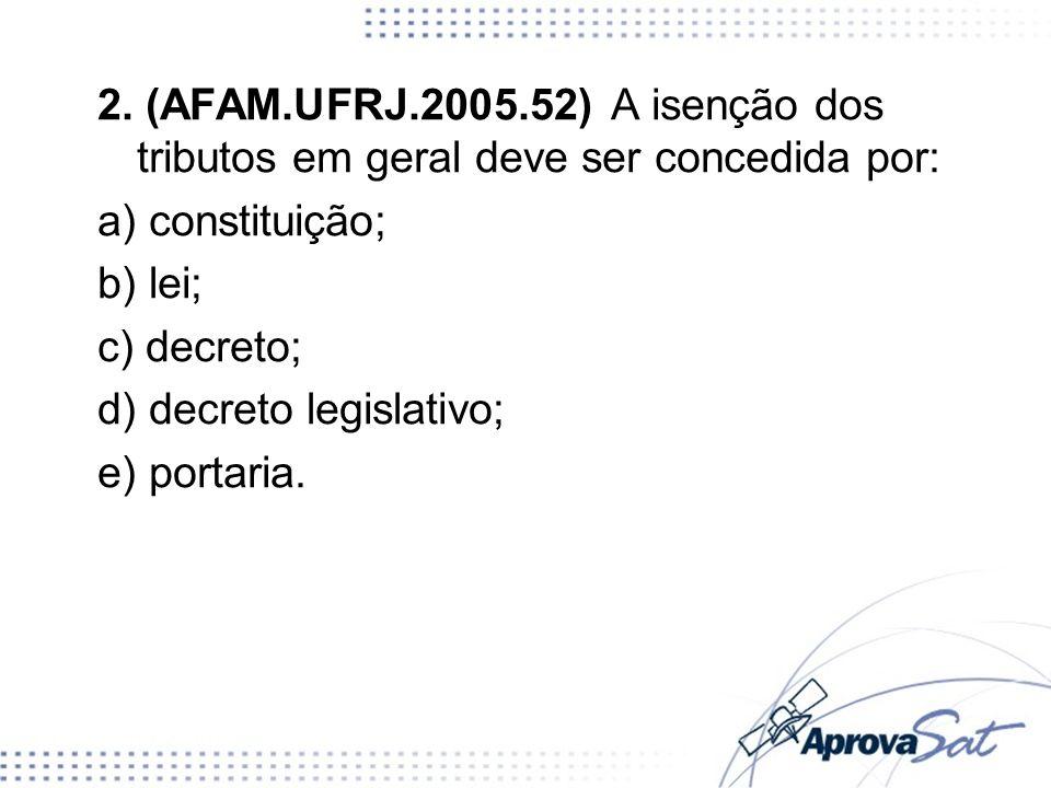 2. (AFAM.UFRJ.2005.52) A isenção dos tributos em geral deve ser concedida por: a) constituição; b) lei; c) decreto; d) decreto legislativo; e) portari