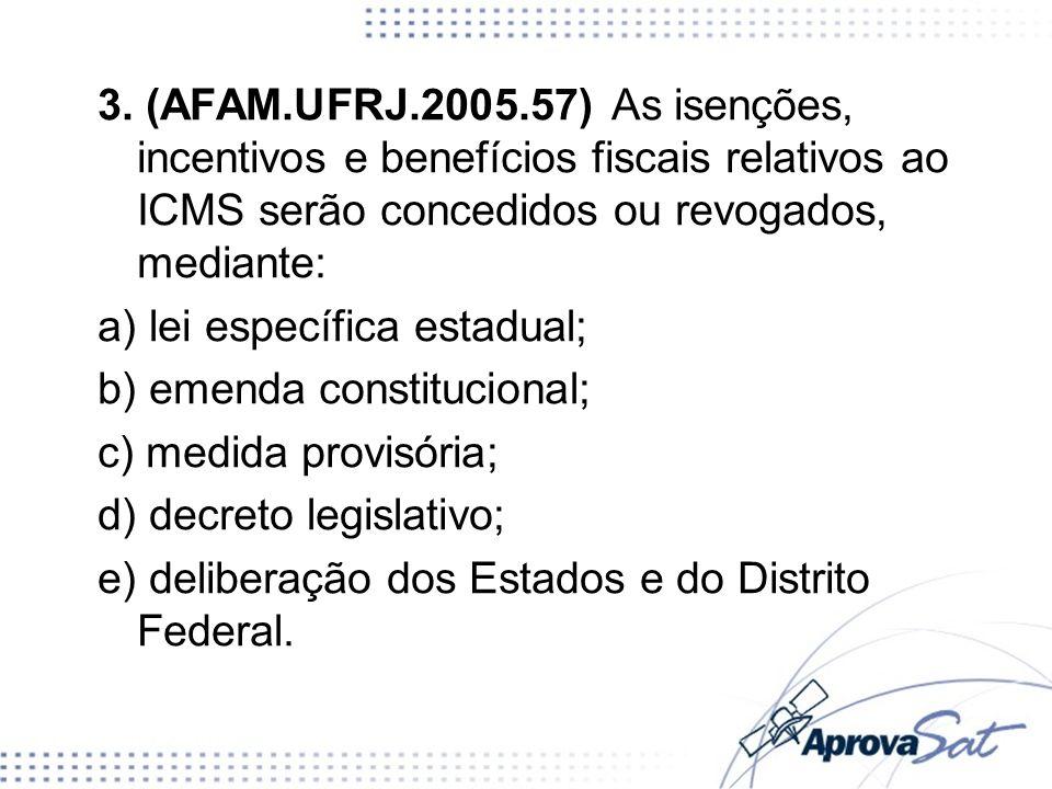 3. (AFAM.UFRJ.2005.57) As isenções, incentivos e benefícios fiscais relativos ao ICMS serão concedidos ou revogados, mediante: a) lei específica estad