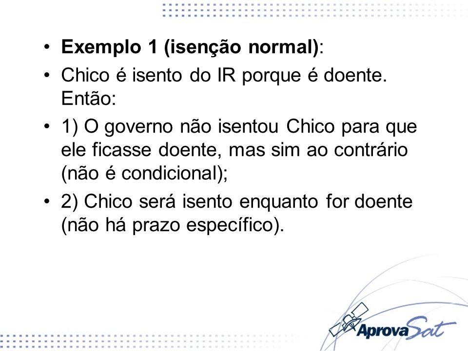 Exemplo 1 (isenção normal): Chico é isento do IR porque é doente. Então: 1) O governo não isentou Chico para que ele ficasse doente, mas sim ao contrá
