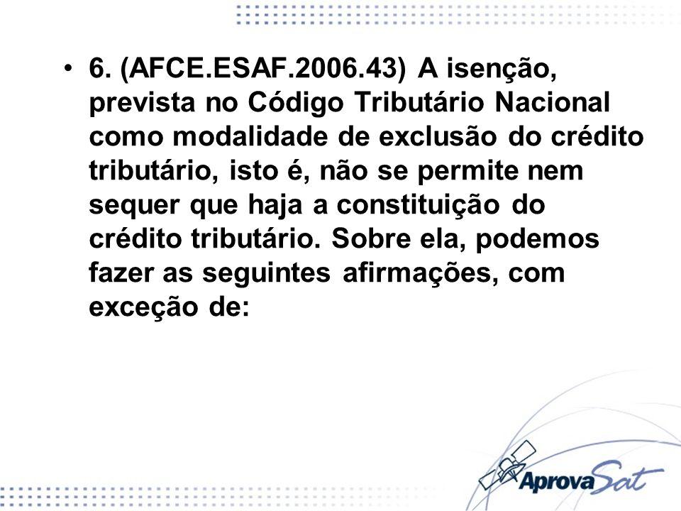6. (AFCE.ESAF.2006.43) A isenção, prevista no Código Tributário Nacional como modalidade de exclusão do crédito tributário, isto é, não se permite nem