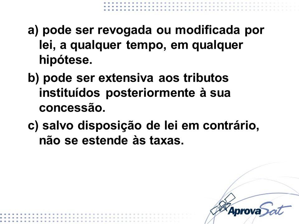 a) pode ser revogada ou modificada por lei, a qualquer tempo, em qualquer hipótese. b) pode ser extensiva aos tributos instituídos posteriormente à su