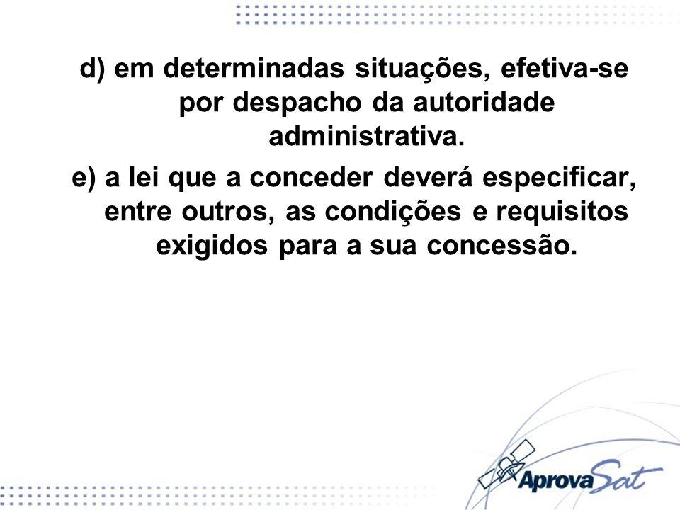 d) em determinadas situações, efetiva-se por despacho da autoridade administrativa. e) a lei que a conceder deverá especificar, entre outros, as condi
