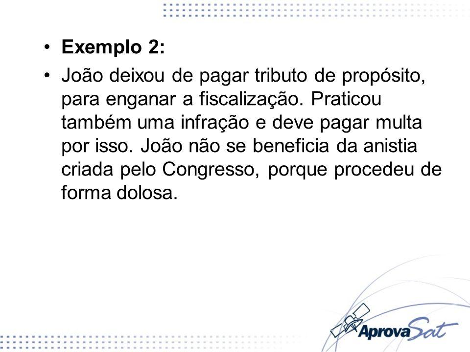 Exemplo 2: João deixou de pagar tributo de propósito, para enganar a fiscalização. Praticou também uma infração e deve pagar multa por isso. João não