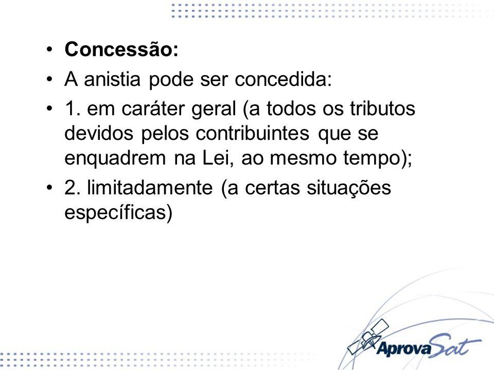Concessão: A anistia pode ser concedida: 1. em caráter geral (a todos os tributos devidos pelos contribuintes que se enquadrem na Lei, ao mesmo tempo)