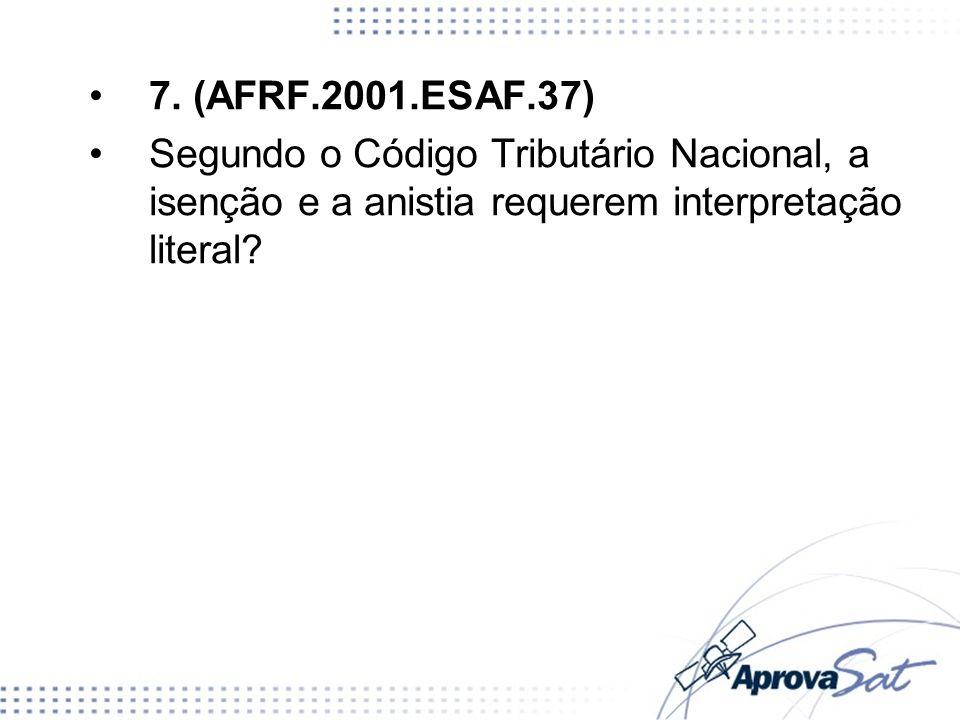 7. (AFRF.2001.ESAF.37) Segundo o Código Tributário Nacional, a isenção e a anistia requerem interpretação literal?