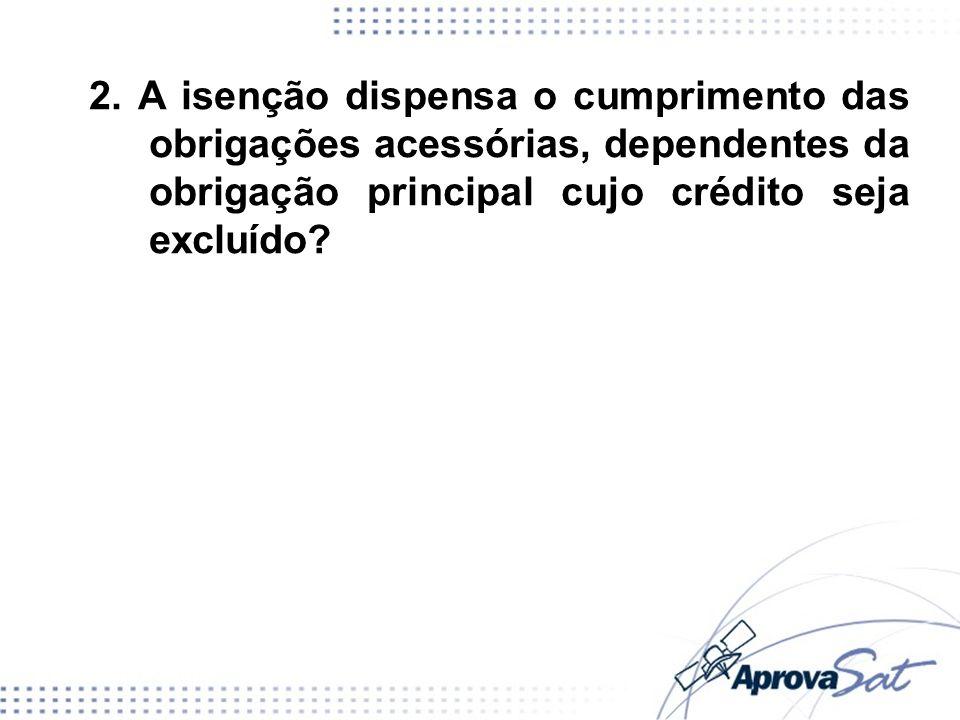 2. A isenção dispensa o cumprimento das obrigações acessórias, dependentes da obrigação principal cujo crédito seja excluído?