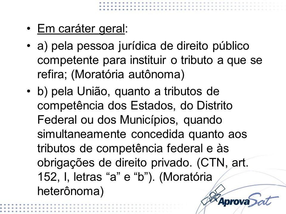 Em caráter geral: a) pela pessoa jurídica de direito público competente para instituir o tributo a que se refira; (Moratória autônoma) b) pela União,