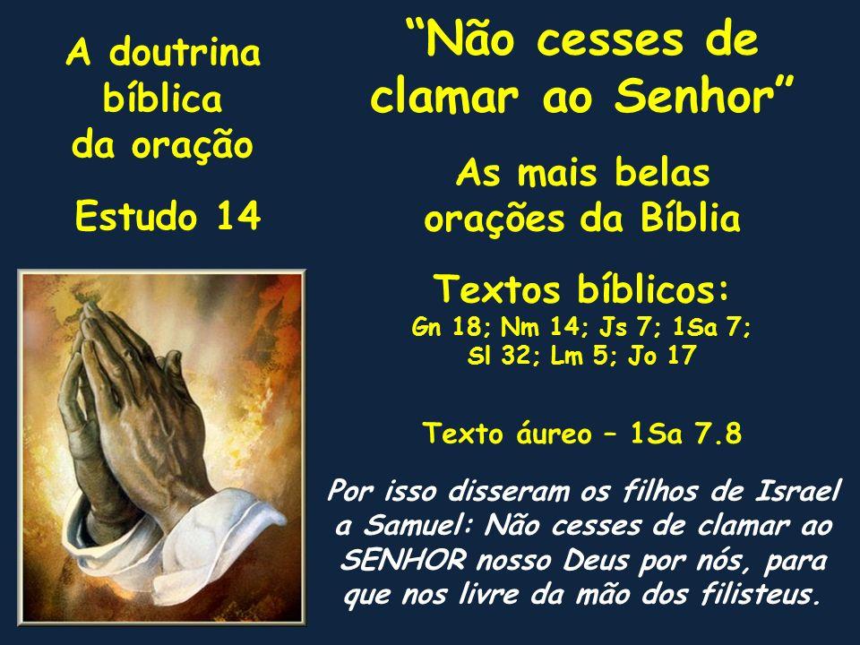 A doutrina bíblica da oração Estudo 14 Não cesses de clamar ao Senhor As mais belas orações da Bíblia Textos bíblicos: Gn 18; Nm 14; Js 7; 1Sa 7; Sl 3