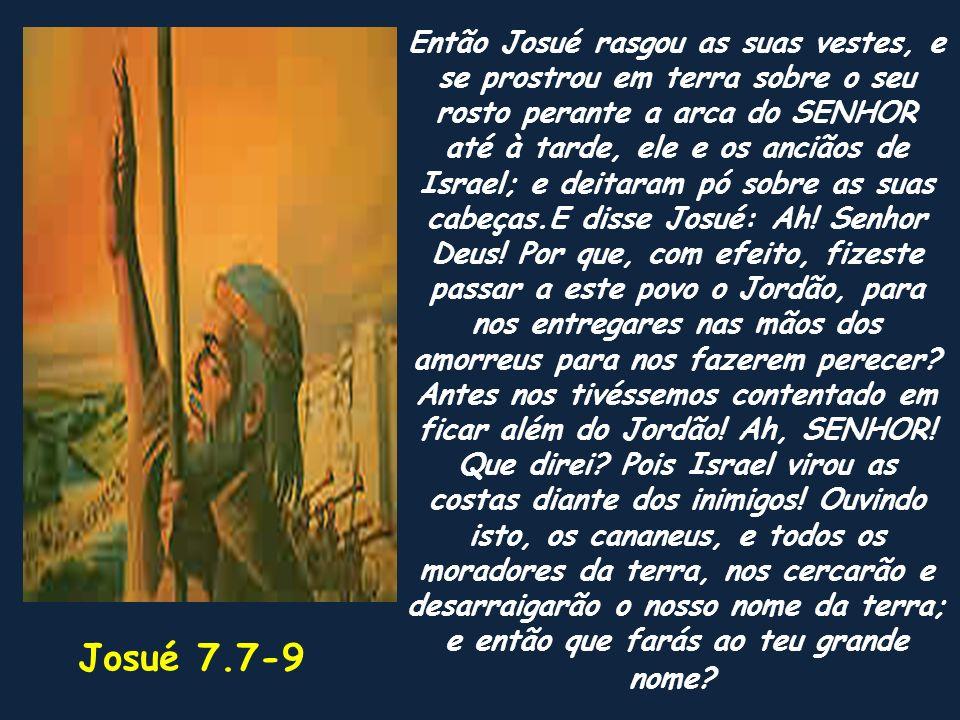 Então Josué rasgou as suas vestes, e se prostrou em terra sobre o seu rosto perante a arca do SENHOR até à tarde, ele e os anciãos de Israel; e deitar