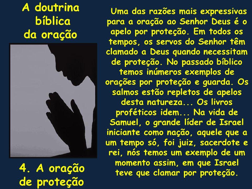 A doutrina bíblica da oração 4. A oração de proteção Uma das razões mais expressivas para a oração ao Senhor Deus é o apelo por proteção. Em todos os