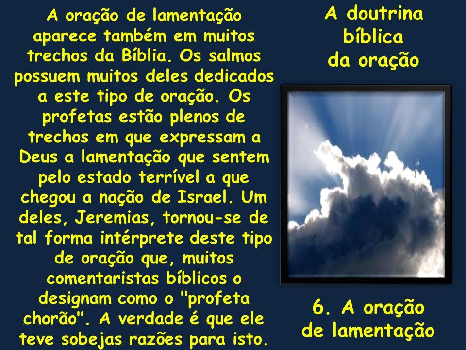 A doutrina bíblica da oração 6. A oração de lamentação A oração de lamentação aparece também em muitos trechos da Bíblia. Os salmos possuem muitos del