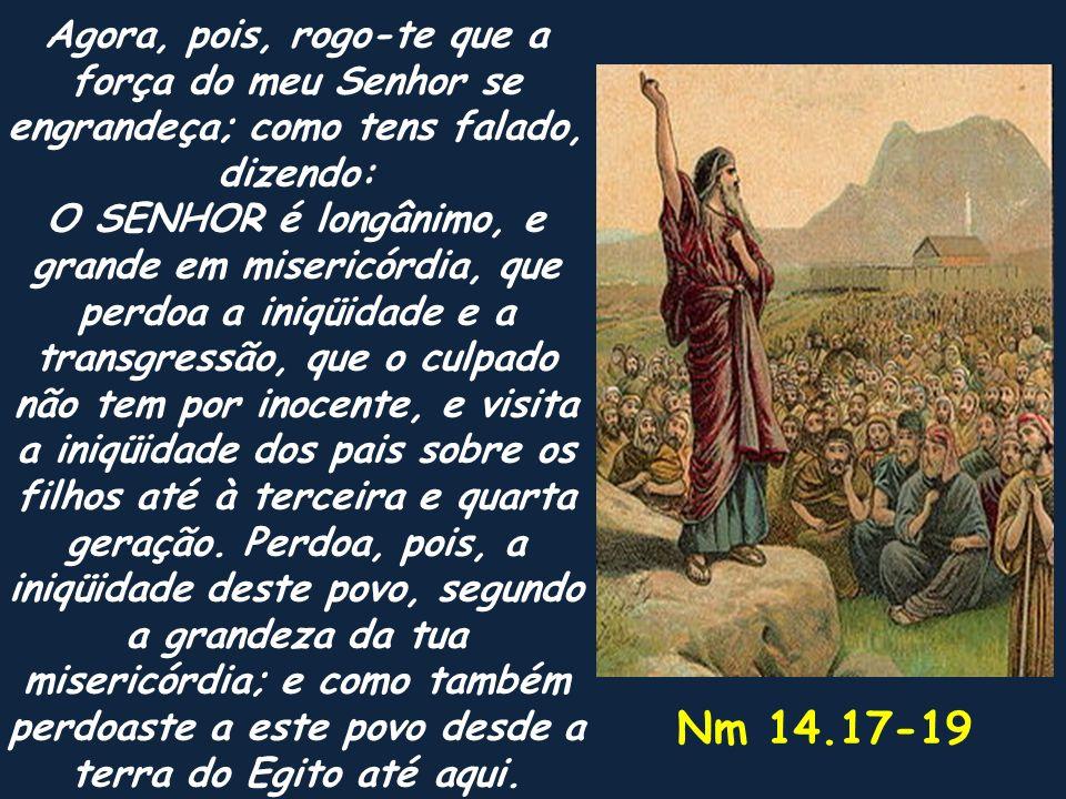 Nm 14.17-19 Agora, pois, rogo-te que a força do meu Senhor se engrandeça; como tens falado, dizendo: O SENHOR é longânimo, e grande em misericórdia, q