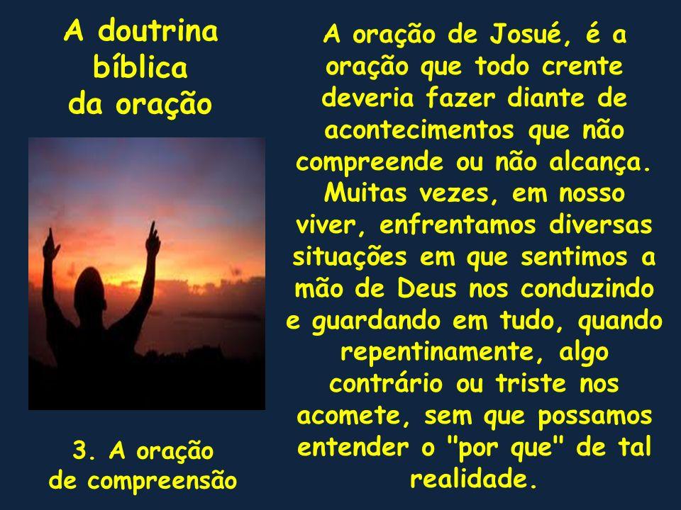 A doutrina bíblica da oração 3. A oração de compreensão A oração de Josué, é a oração que todo crente deveria fazer diante de acontecimentos que não c