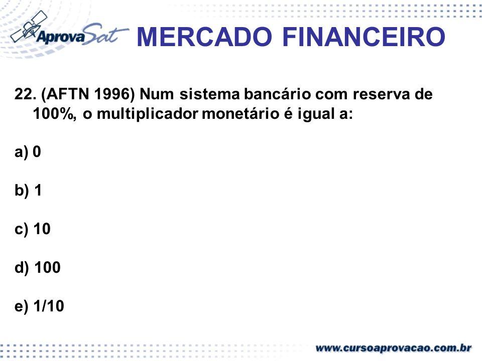 MERCADO FINANCEIRO 22. (AFTN 1996) Num sistema bancário com reserva de 100%, o multiplicador monetário é igual a: a)0 b) 1 c) 10 d) 100 e) 1/10