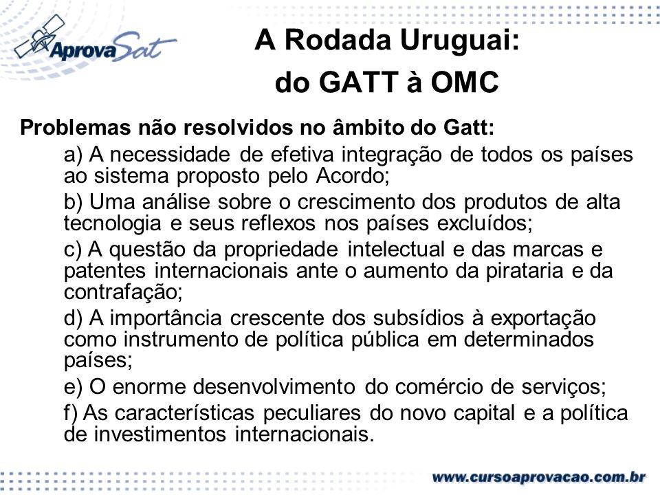 A Rodada Uruguai: do GATT à OMC Problemas não resolvidos no âmbito do Gatt: a) A necessidade de efetiva integração de todos os países ao sistema propo