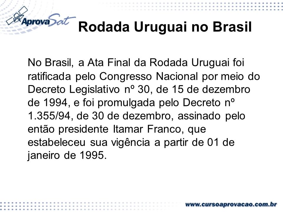 Rodada Uruguai no Brasil No Brasil, a Ata Final da Rodada Uruguai foi ratificada pelo Congresso Nacional por meio do Decreto Legislativo nº 30, de 15