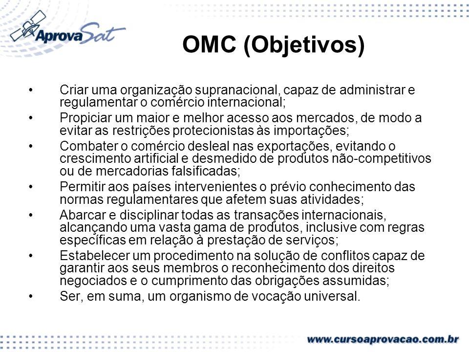 OMC (Objetivos) Criar uma organização supranacional, capaz de administrar e regulamentar o comércio internacional; Propiciar um maior e melhor acesso