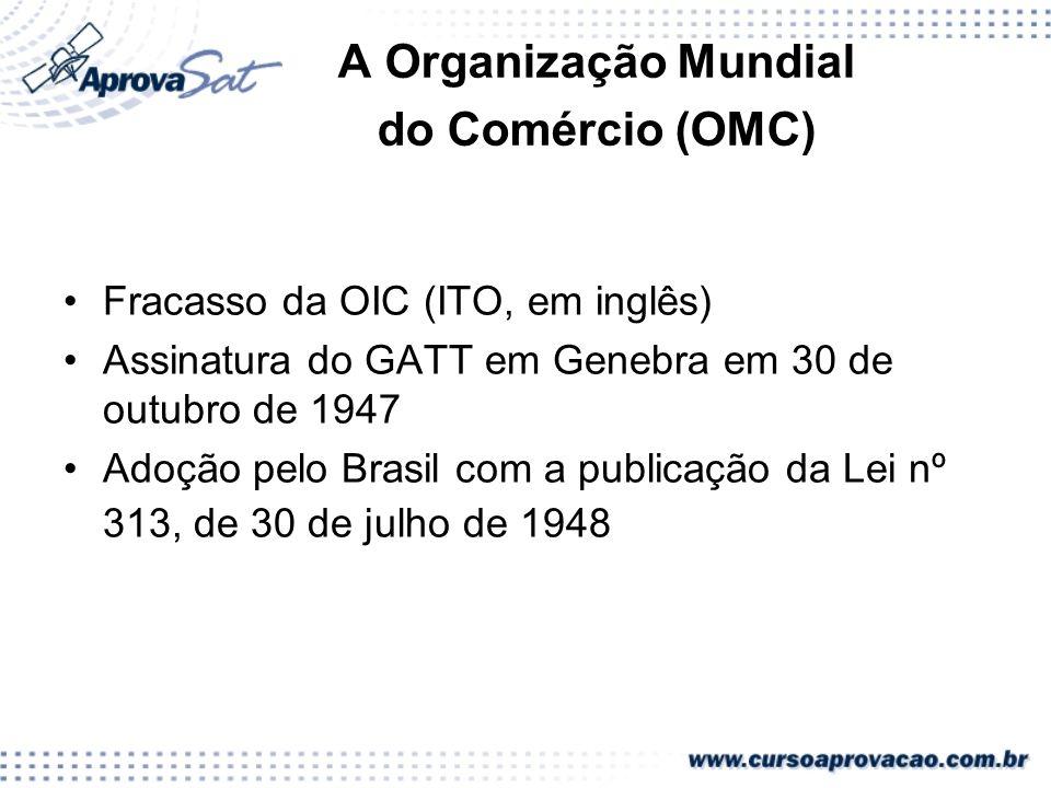 A Organização Mundial do Comércio (OMC) Fracasso da OIC (ITO, em inglês) Assinatura do GATT em Genebra em 30 de outubro de 1947 Adoção pelo Brasil com