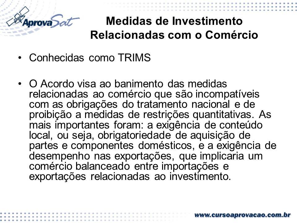 Medidas de Investimento Relacionadas com o Comércio Conhecidas como TRIMS O Acordo visa ao banimento das medidas relacionadas ao comércio que são inco