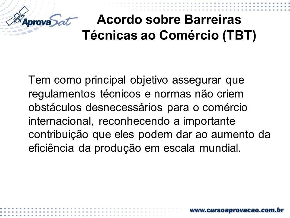 Acordo sobre Barreiras Técnicas ao Comércio (TBT) Tem como principal objetivo assegurar que regulamentos técnicos e normas não criem obstáculos desnec