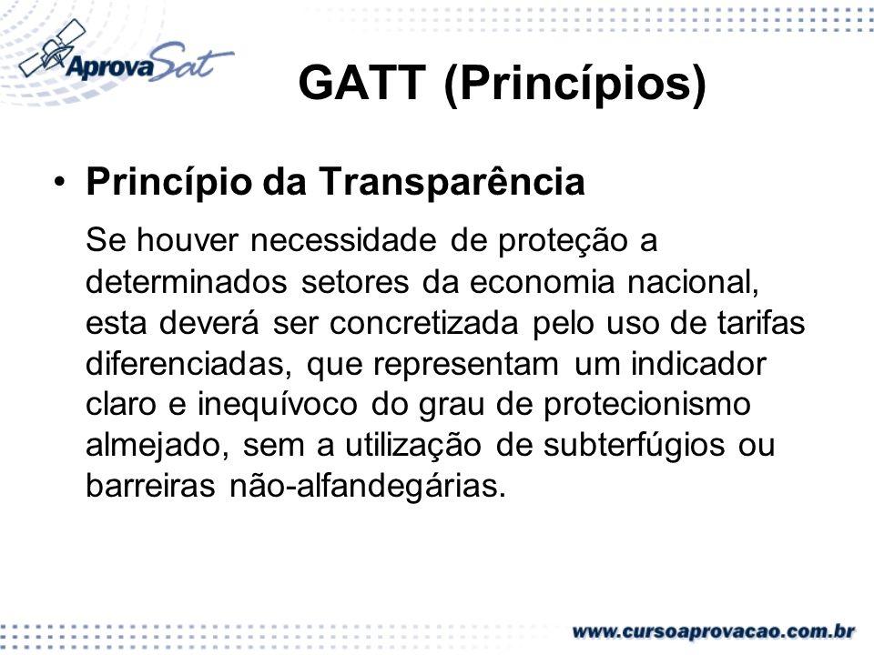 GATT (Princípios) Princípio da Transparência Se houver necessidade de proteção a determinados setores da economia nacional, esta deverá ser concretiza