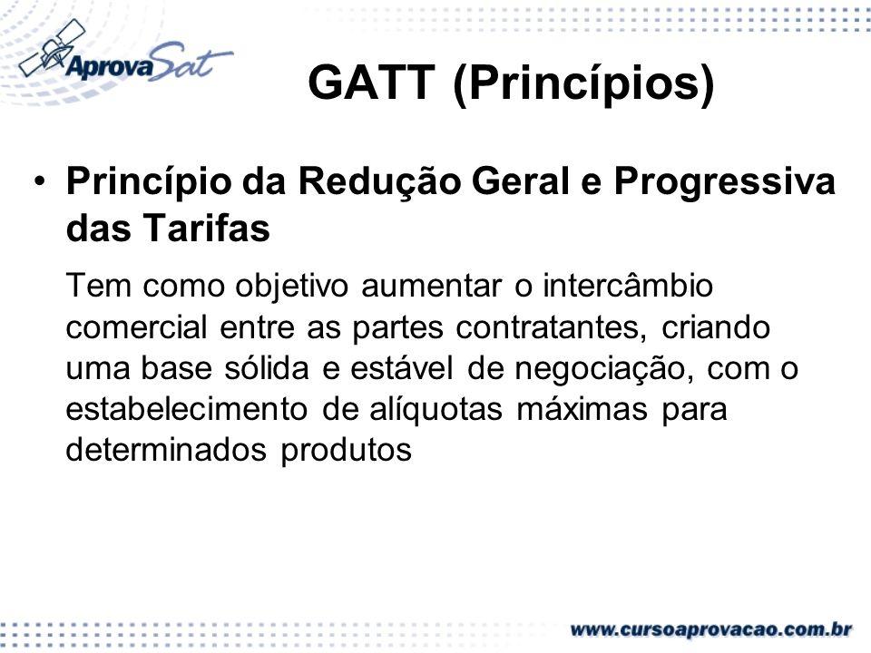 GATT (Princípios) Princípio da Redução Geral e Progressiva das Tarifas Tem como objetivo aumentar o intercâmbio comercial entre as partes contratantes