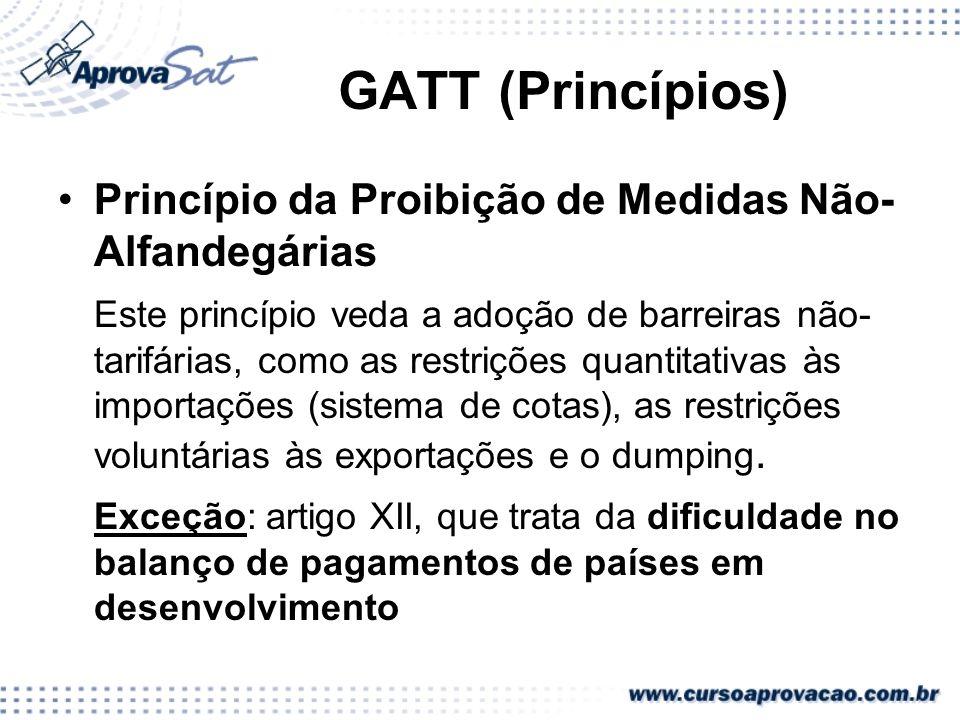 GATT (Princípios) Princípio da Proibição de Medidas Não- Alfandegárias Este princípio veda a adoção de barreiras não- tarifárias, como as restrições q