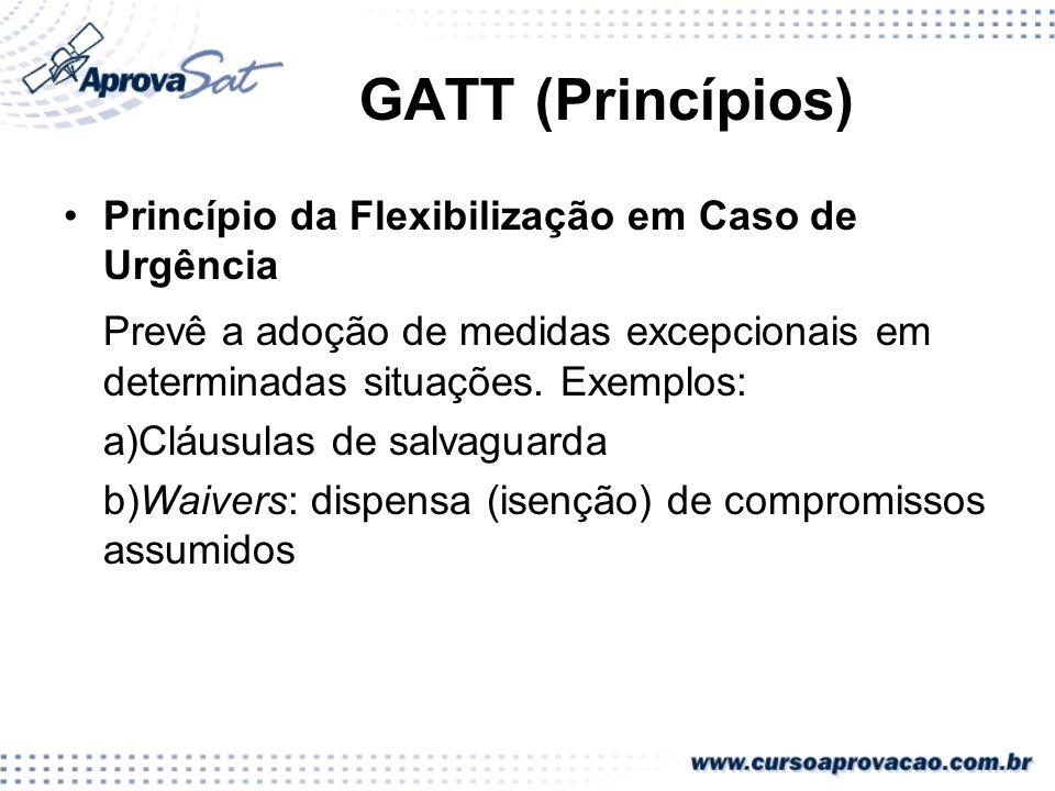 GATT (Princípios) Princípio da Flexibilização em Caso de Urgência Prevê a adoção de medidas excepcionais em determinadas situações. Exemplos: a)Cláusu