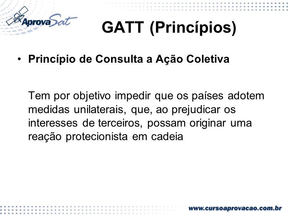 GATT (Princípios) Princípio de Consulta a Ação Coletiva Tem por objetivo impedir que os países adotem medidas unilaterais, que, ao prejudicar os inter