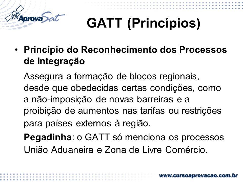 GATT (Princípios) Princípio do Reconhecimento dos Processos de Integração Assegura a formação de blocos regionais, desde que obedecidas certas condiçõ
