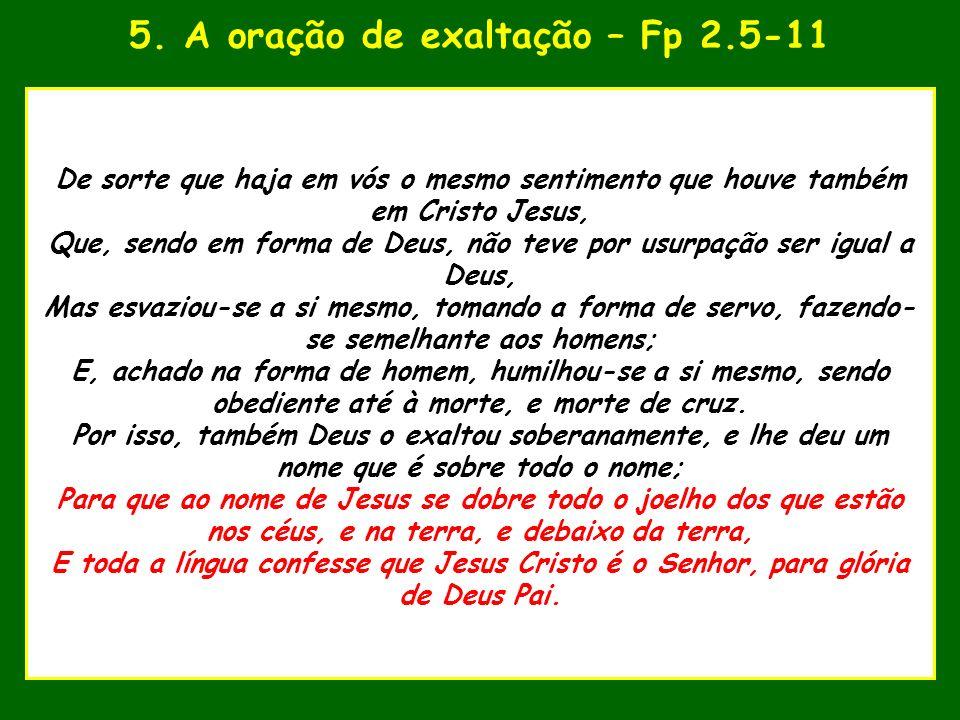 5. A oração de exaltação – Fp 2.5-11 uando o Senhor estava para tomar De sorte que haja em vós o mesmo sentimento que houve também em Cristo Jesus, Qu
