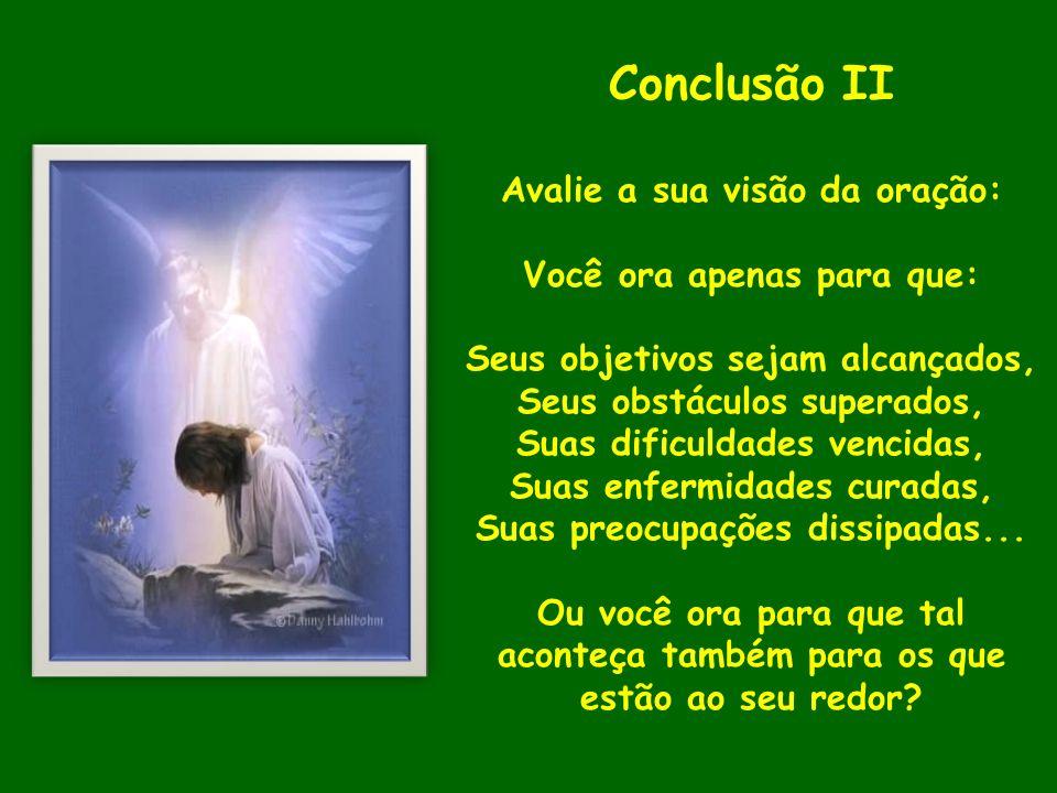 Conclusão II Avalie a sua visão da oração: Você ora apenas para que: Seus objetivos sejam alcançados, Seus obstáculos superados, Suas dificuldades ven