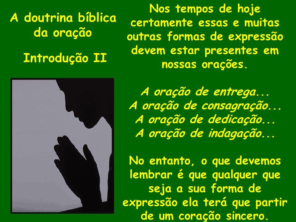 A doutrina bíblica da oração Introdução II Nos tempos de hoje certamente essas e muitas outras formas de expressão devem estar presentes em nossas ora
