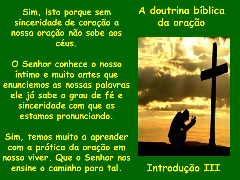 A doutrina bíblica da oração Introdução III Sim, isto porque sem sinceridade de coração a nossa oração não sobe aos céus. O Senhor conhece o nosso ínt