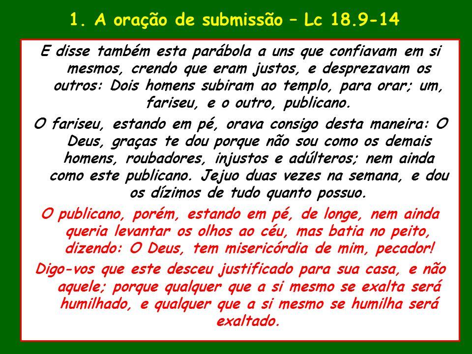 1. A oração de submissão – Lc 18.9-14 E disse também esta parábola a uns que confiavam em si mesmos, crendo que eram justos, e desprezavam os outros: