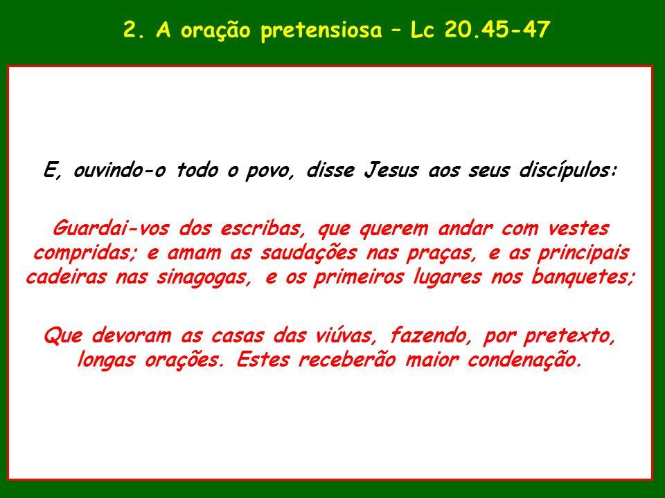 2. A oração pretensiosa – Lc 20.45-47 E, ouvindo-o todo o povo, disse Jesus aos seus discípulos: Guardai-vos dos escribas, que querem andar com vestes