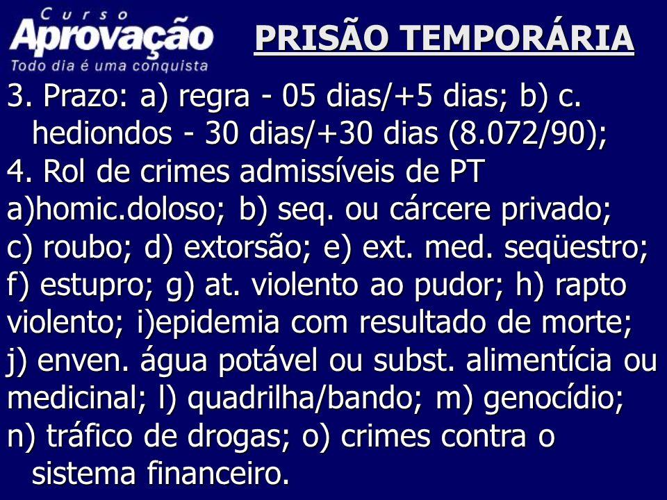 PRISÃO TEMPORÁRIA 3. Prazo: a) regra - 05 dias/+5 dias; b) c. hediondos - 30 dias/+30 dias (8.072/90); 4. Rol de crimes admissíveis de PT a)homic.dolo