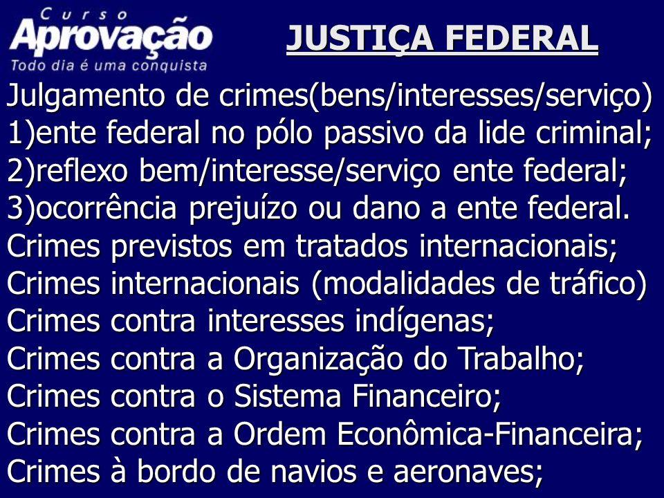 JUSTIÇA FEDERAL Julgamento de crimes(bens/interesses/serviço) 1)ente federal no pólo passivo da lide criminal; 2)reflexo bem/interesse/serviço ente fe