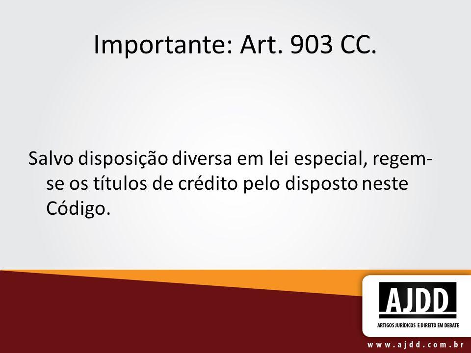 Importante: Art. 903 CC. Salvo disposição diversa em lei especial, regem- se os títulos de crédito pelo disposto neste Código.