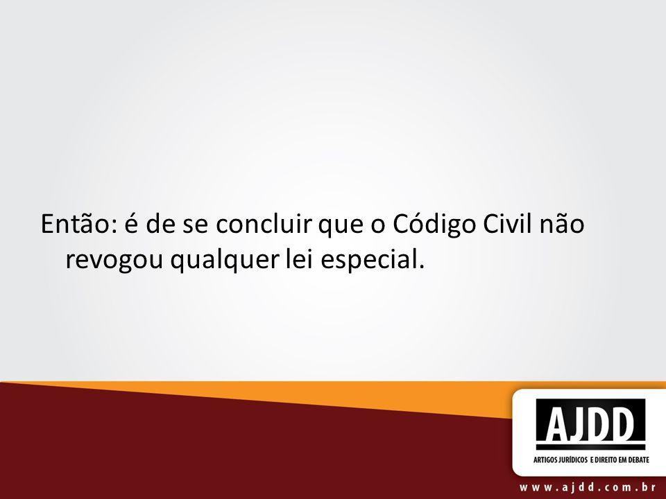 Então: é de se concluir que o Código Civil não revogou qualquer lei especial.
