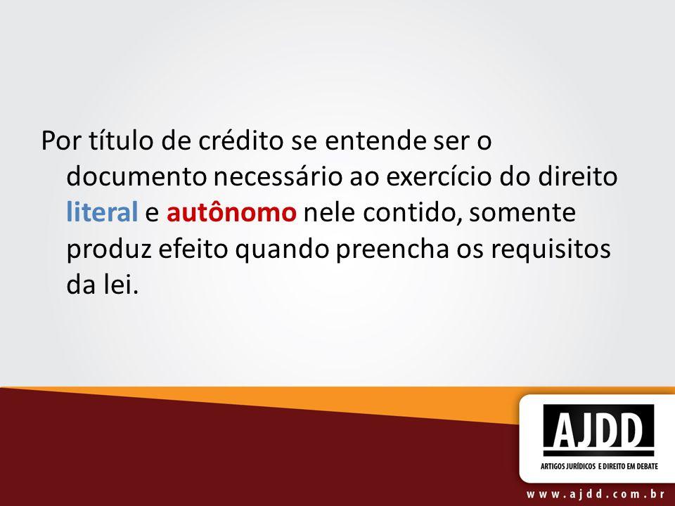 Por título de crédito se entende ser o documento necessário ao exercício do direito literal e autônomo nele contido, somente produz efeito quando pree