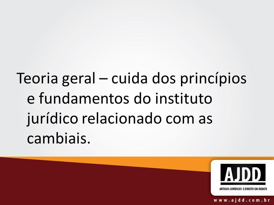 Teoria geral – cuida dos princípios e fundamentos do instituto jurídico relacionado com as cambiais.