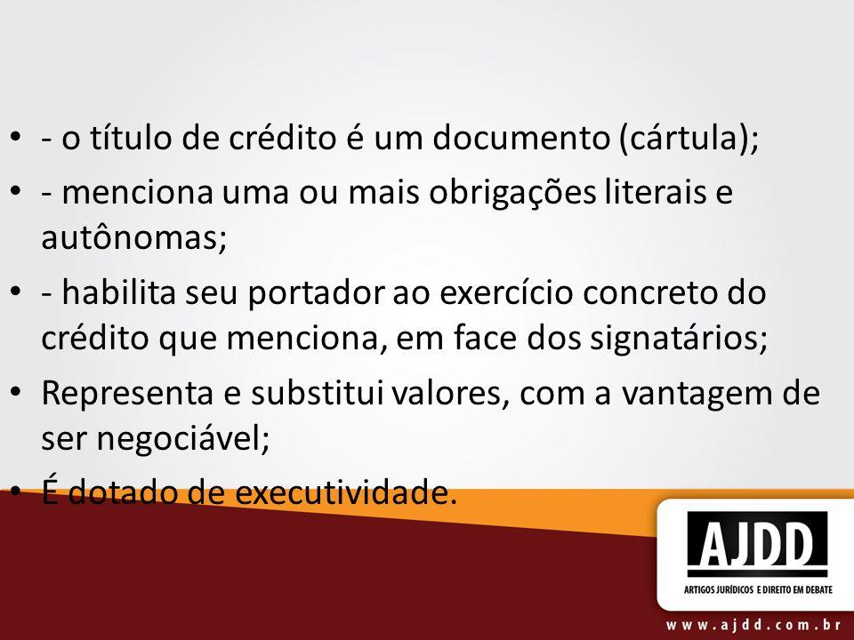- o título de crédito é um documento (cártula); - menciona uma ou mais obrigações literais e autônomas; - habilita seu portador ao exercício concreto